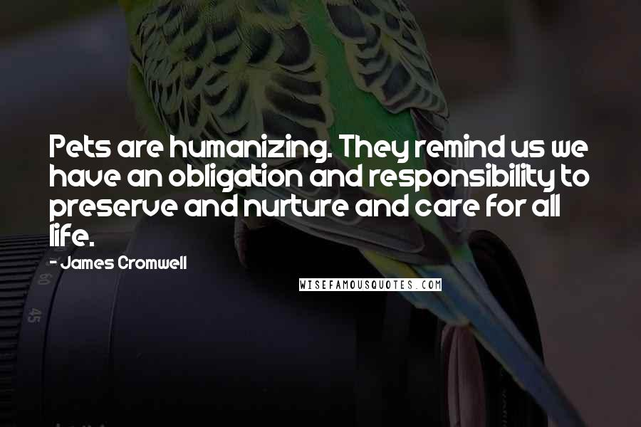 James Cromwell quotes: Pets are humanizing. They remind us we have an obligation and responsibility to preserve and nurture and care for all life.