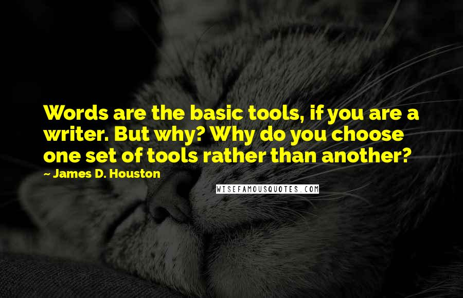 James D. Houston quotes: Words are the basic tools, if you are a writer. But why? Why do you choose one set of tools rather than another?