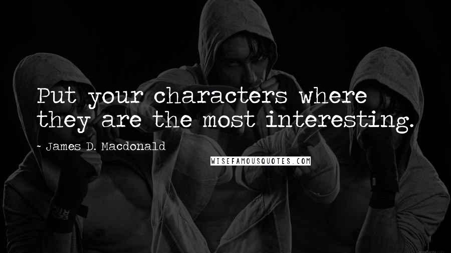James D. Macdonald quotes: Put your characters where they are the most interesting.