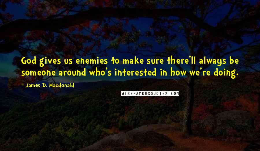 James D. Macdonald quotes: God gives us enemies to make sure there'll always be someone around who's interested in how we're doing.