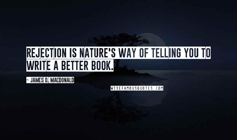 James D. Macdonald quotes: Rejection is nature's way of telling you to write a better book.