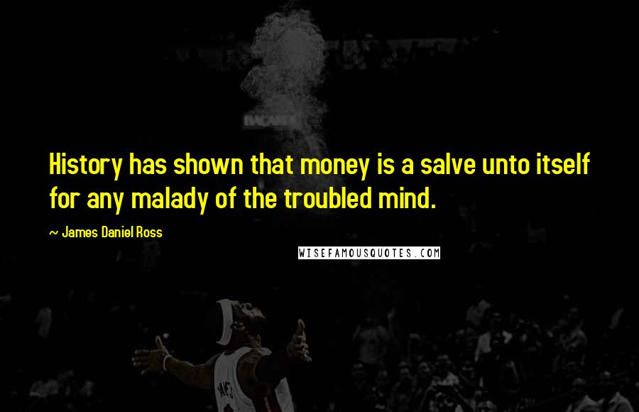 James Daniel Ross quotes: History has shown that money is a salve unto itself for any malady of the troubled mind.