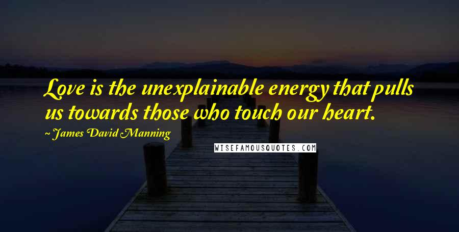 James David Manning quotes: Love is the unexplainable energy that pulls us towards those who touch our heart.