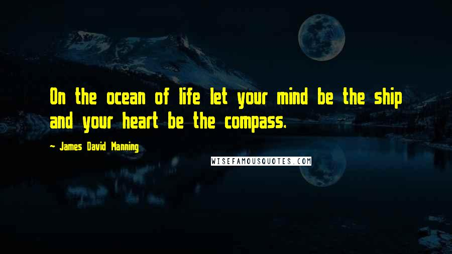James David Manning quotes: On the ocean of life let your mind be the ship and your heart be the compass.