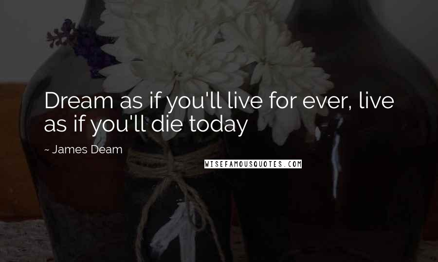 James Deam quotes: Dream as if you'll live for ever, live as if you'll die today