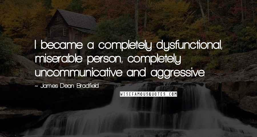 James Dean Bradfield quotes: I became a completely dysfunctional, miserable person, completely uncommunicative and aggressive.