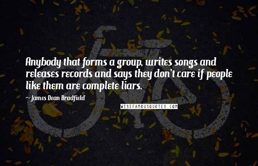 James Dean Bradfield quotes: Anybody that forms a group, writes songs and releases records and says they don't care if people like them are complete liars.