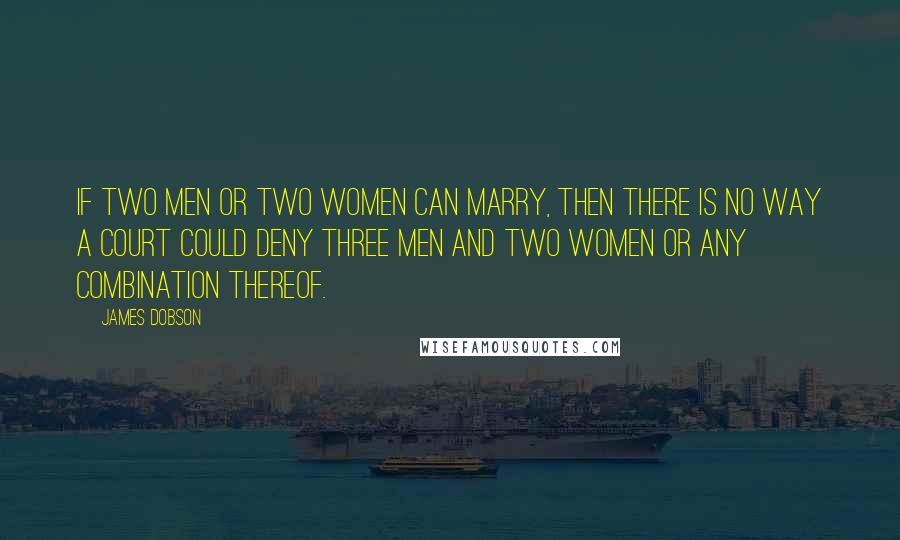 James Dobson quotes: If two men or two women can marry, then there is no way a court could deny three men and two women or any combination thereof.