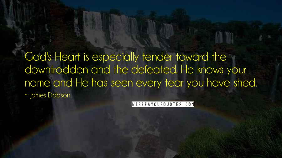 James Dobson quotes: God's Heart is especially tender toward the downtrodden and the defeated. He knows your name and He has seen every tear you have shed.
