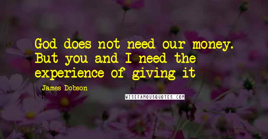 James Dobson quotes: God does not need our money. But you and I need the experience of giving it