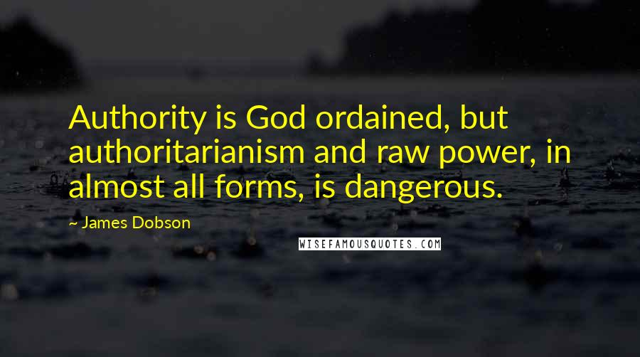 James Dobson quotes: Authority is God ordained, but authoritarianism and raw power, in almost all forms, is dangerous.