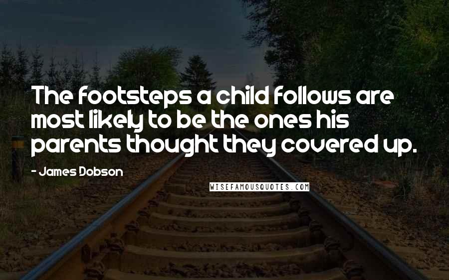 James Dobson quotes: The footsteps a child follows are most likely to be the ones his parents thought they covered up.