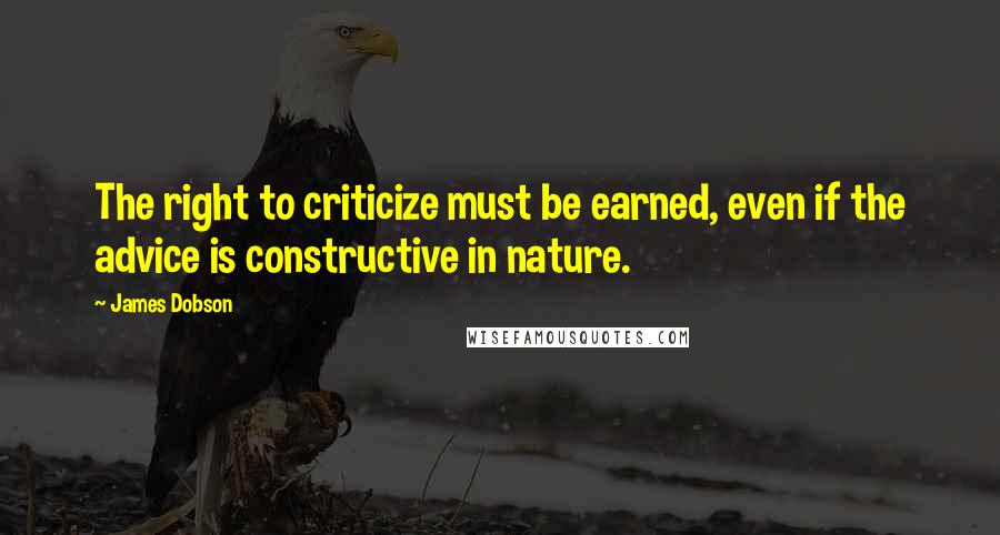 James Dobson quotes: The right to criticize must be earned, even if the advice is constructive in nature.