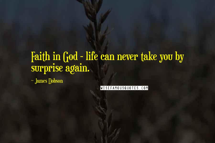 James Dobson quotes: Faith in God - life can never take you by surprise again.
