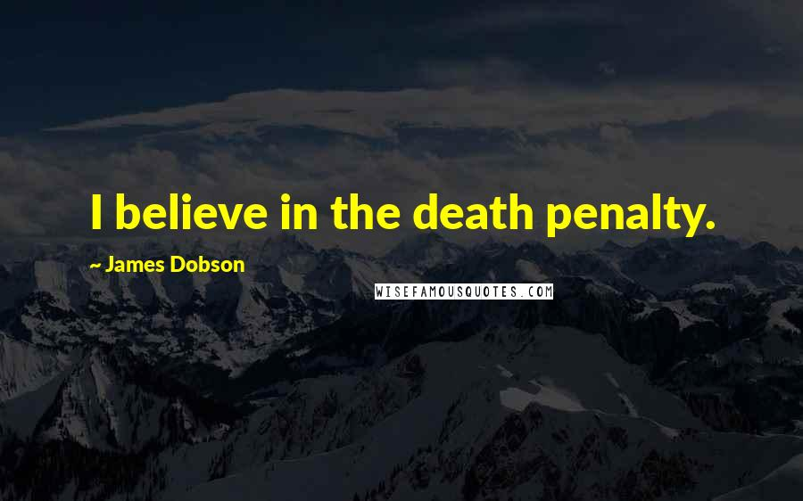 James Dobson quotes: I believe in the death penalty.