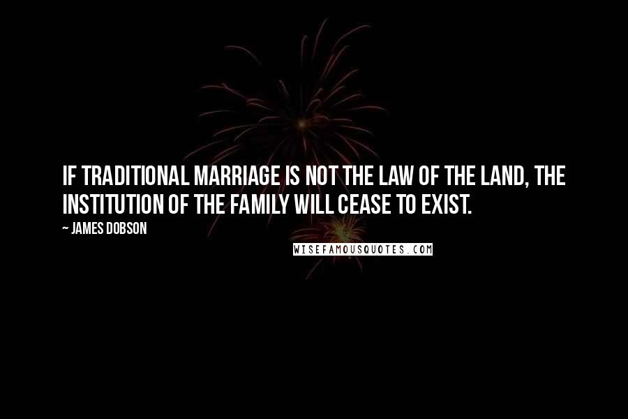 James Dobson quotes: If traditional marriage is not the law of the land, the institution of the family will cease to exist.