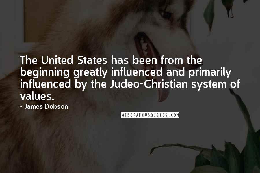 James Dobson quotes: The United States has been from the beginning greatly influenced and primarily influenced by the Judeo-Christian system of values.