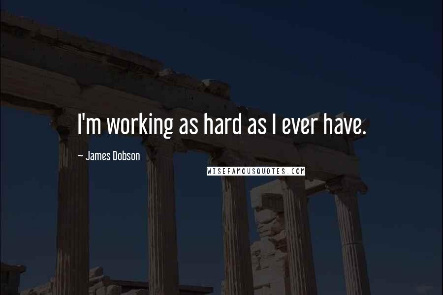James Dobson quotes: I'm working as hard as I ever have.