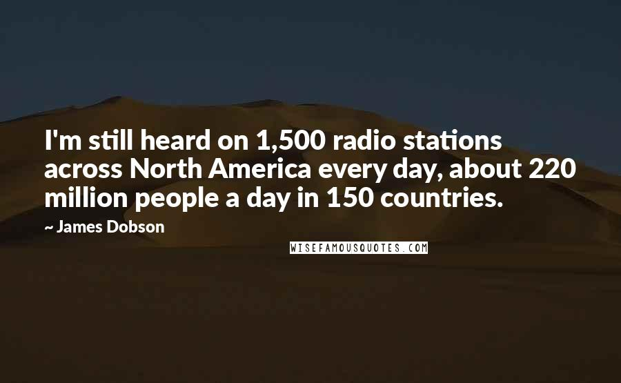 James Dobson quotes: I'm still heard on 1,500 radio stations across North America every day, about 220 million people a day in 150 countries.