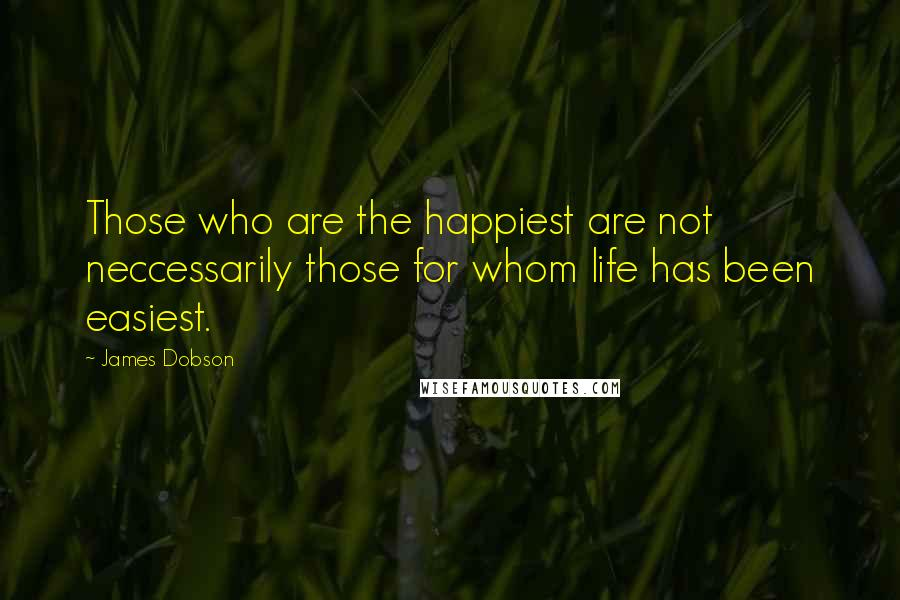 James Dobson quotes: Those who are the happiest are not neccessarily those for whom life has been easiest.