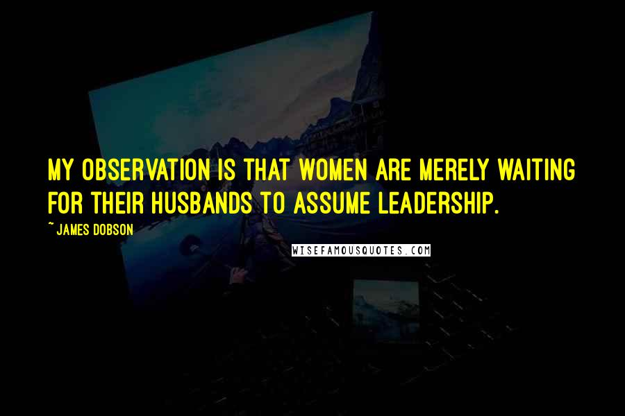 James Dobson quotes: My observation is that women are merely waiting for their husbands to assume leadership.
