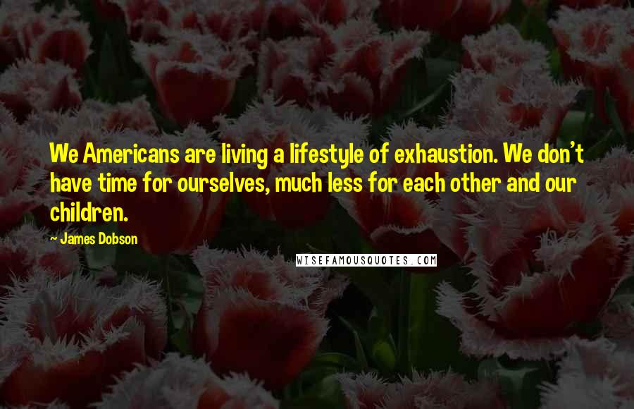 James Dobson quotes: We Americans are living a lifestyle of exhaustion. We don't have time for ourselves, much less for each other and our children.