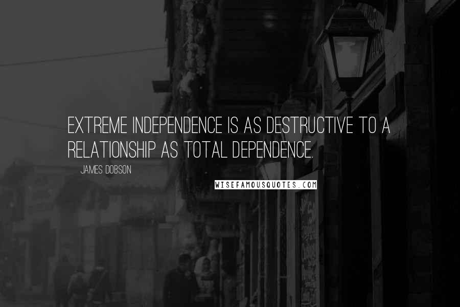 James Dobson quotes: Extreme independence is as destructive to a relationship as total dependence.