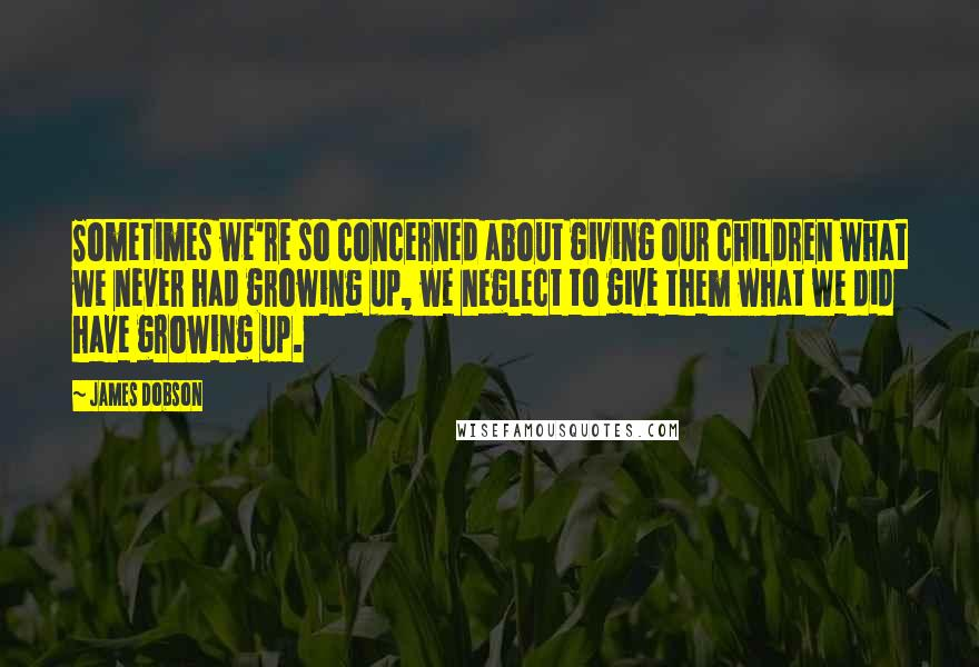 James Dobson quotes: Sometimes we're so concerned about giving our children what we never had growing up, we neglect to give them what we did have growing up.