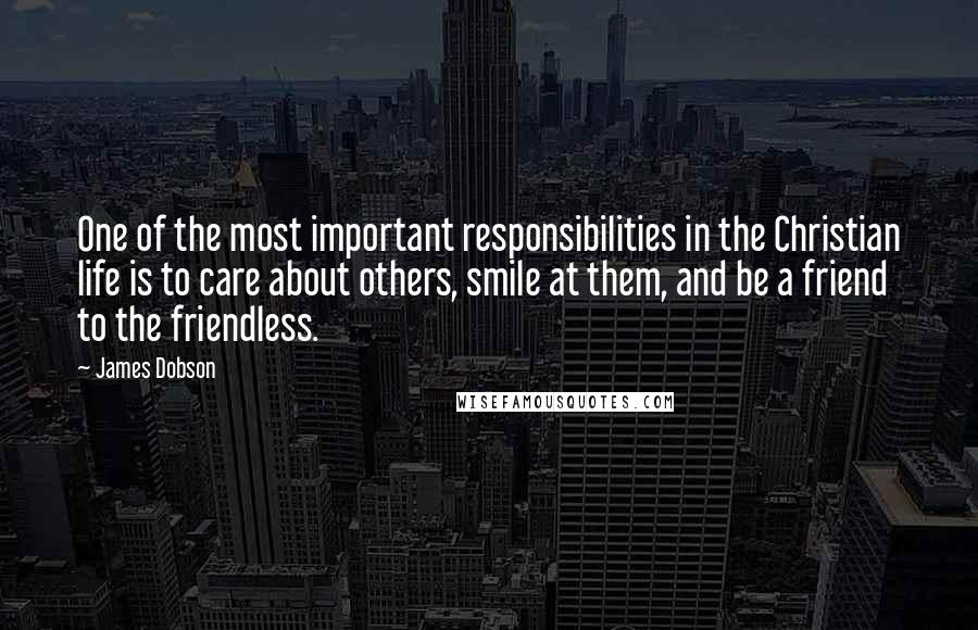 James Dobson quotes: One of the most important responsibilities in the Christian life is to care about others, smile at them, and be a friend to the friendless.
