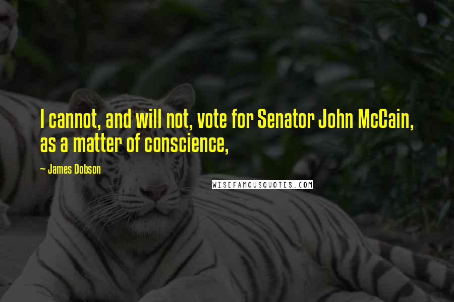 James Dobson quotes: I cannot, and will not, vote for Senator John McCain, as a matter of conscience,