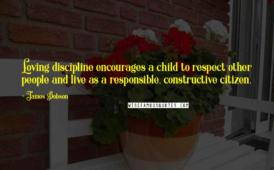 James Dobson quotes: Loving discipline encourages a child to respect other people and live as a responsible, constructive citizen.