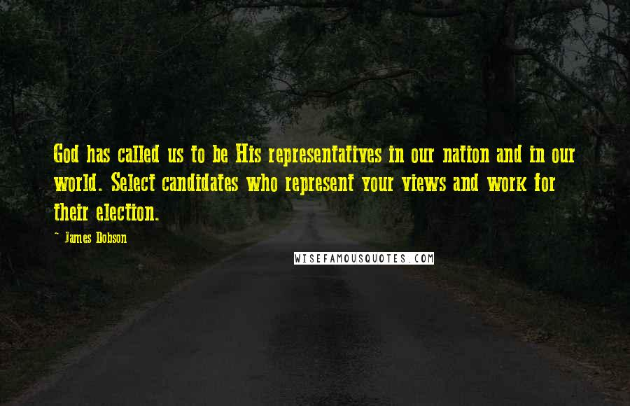 James Dobson quotes: God has called us to be His representatives in our nation and in our world. Select candidates who represent your views and work for their election.