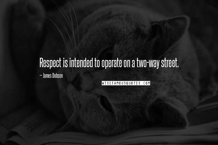 James Dobson quotes: Respect is intended to operate on a two-way street.