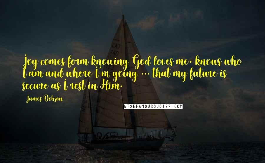 James Dobson quotes: Joy comes form knowing God loves me, knows who I am and where I'm going ... that my future is secure as I rest in Him.