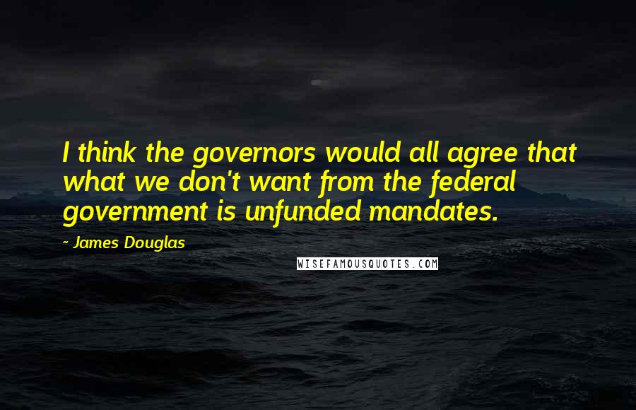James Douglas quotes: I think the governors would all agree that what we don't want from the federal government is unfunded mandates.