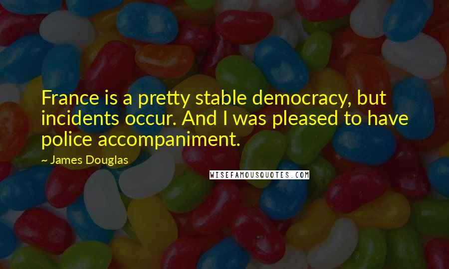 James Douglas quotes: France is a pretty stable democracy, but incidents occur. And I was pleased to have police accompaniment.