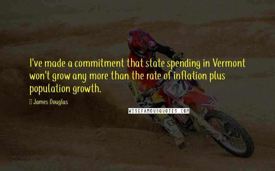 James Douglas quotes: I've made a commitment that state spending in Vermont won't grow any more than the rate of inflation plus population growth.