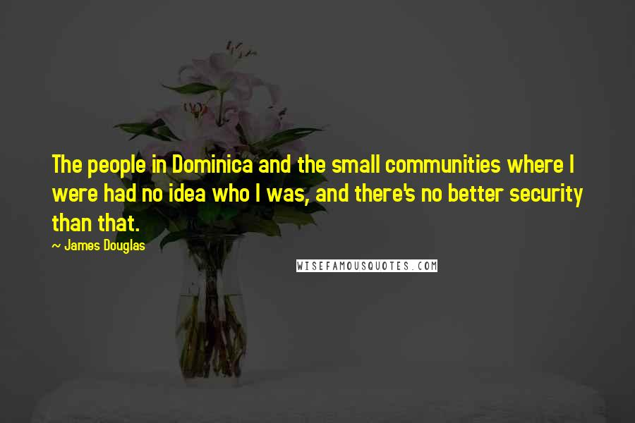 James Douglas quotes: The people in Dominica and the small communities where I were had no idea who I was, and there's no better security than that.