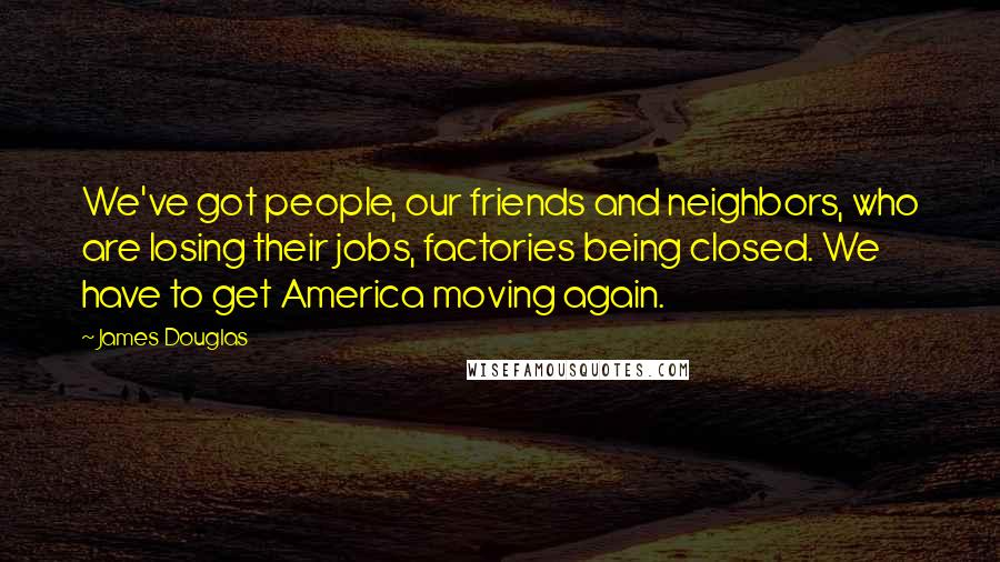 James Douglas quotes: We've got people, our friends and neighbors, who are losing their jobs, factories being closed. We have to get America moving again.