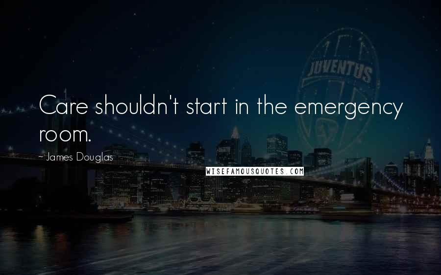 James Douglas quotes: Care shouldn't start in the emergency room.