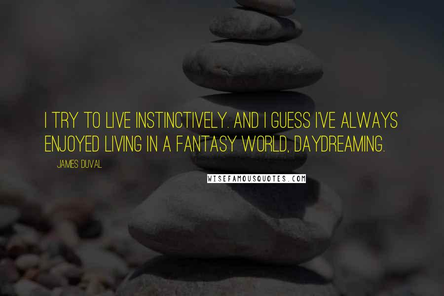 James Duval quotes: I try to live instinctively. And I guess I've always enjoyed living in a fantasy world, daydreaming.