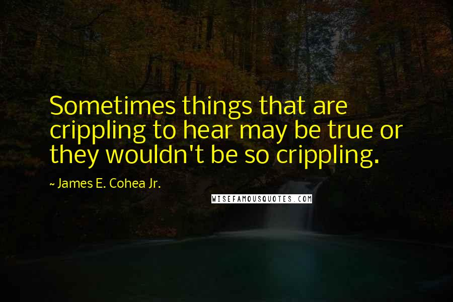 James E. Cohea Jr. quotes: Sometimes things that are crippling to hear may be true or they wouldn't be so crippling.
