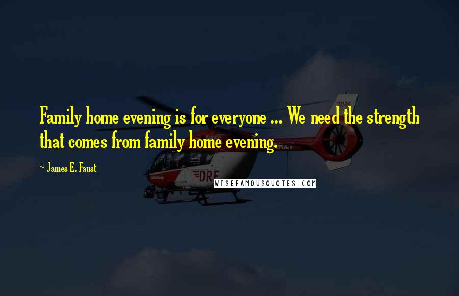 James E. Faust quotes: Family home evening is for everyone ... We need the strength that comes from family home evening.