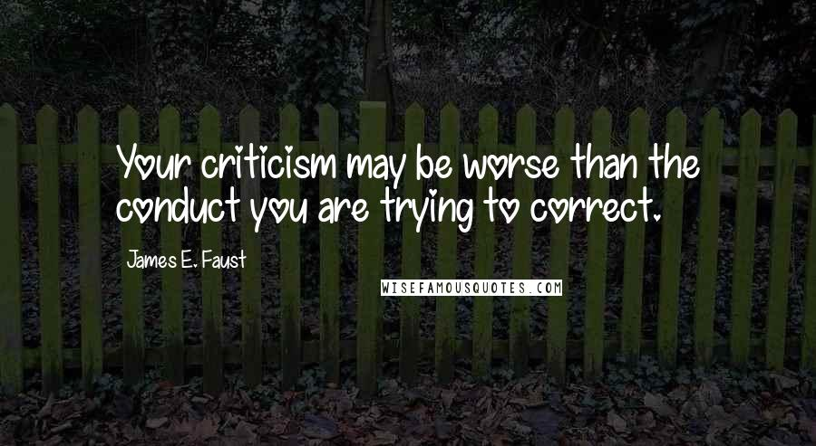 James E. Faust quotes: Your criticism may be worse than the conduct you are trying to correct.