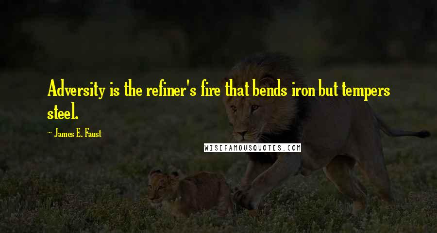 James E. Faust quotes: Adversity is the refiner's fire that bends iron but tempers steel.