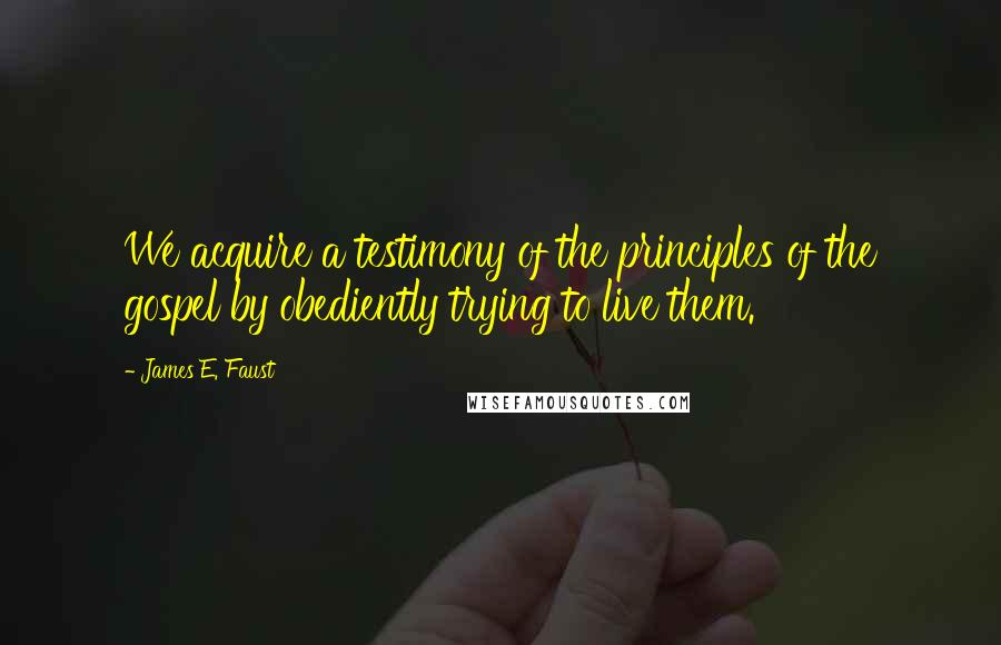 James E. Faust quotes: We acquire a testimony of the principles of the gospel by obediently trying to live them.