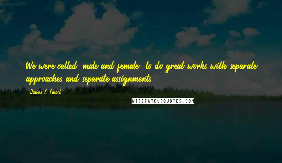 James E. Faust quotes: We were called, male and female, to do great works with separate approaches and separate assignments.
