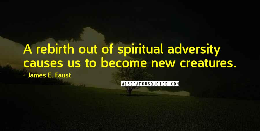 James E. Faust quotes: A rebirth out of spiritual adversity causes us to become new creatures.