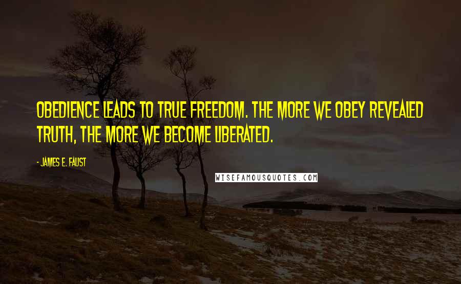 James E. Faust quotes: Obedience leads to true freedom. The more we obey revealed truth, the more we become liberated.
