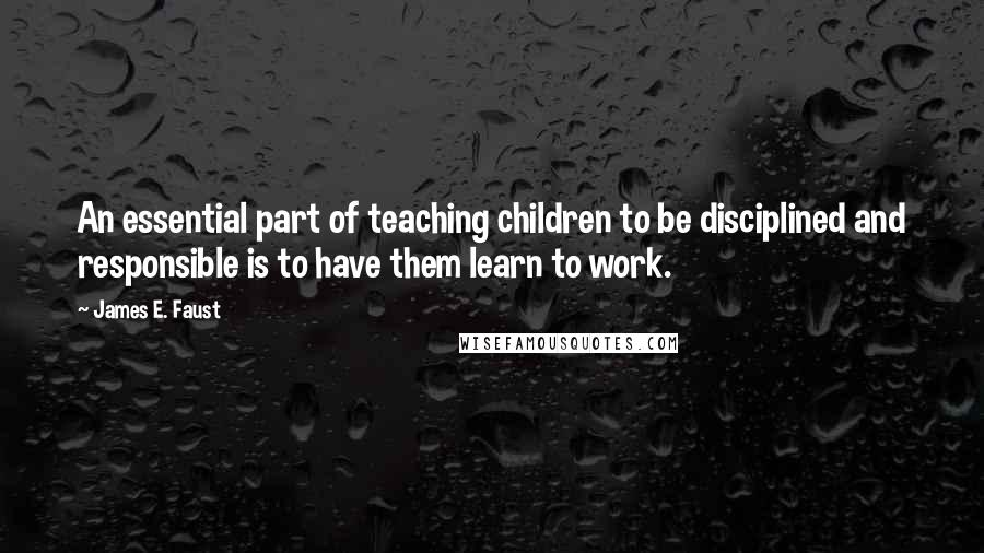 James E. Faust quotes: An essential part of teaching children to be disciplined and responsible is to have them learn to work.